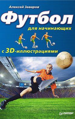 Алексей Заваров - Футбол для начинающих с 3D-иллюстрациями