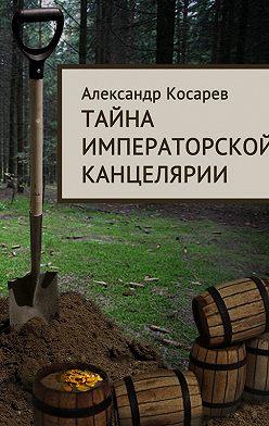 Александр Косарев - Тайна императорской канцелярии