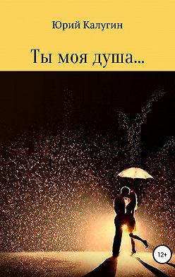 Юрий Калугин - Ты моя душа…