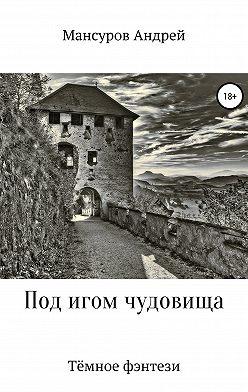 Андрей Мансуров - Под игом чудовища