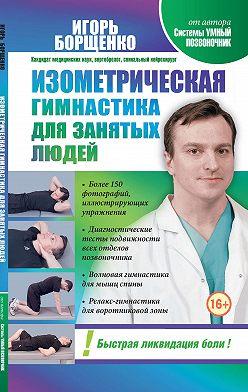 Игорь Борщенко - Изометрическая гимнастика для занятых людей
