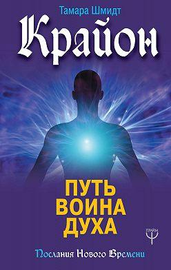 Тамара Шмидт - Крайон. Путь воина Духа