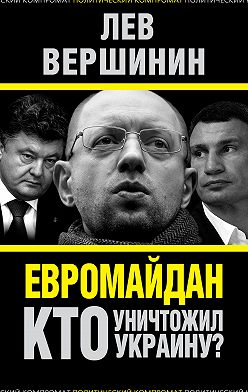 Лев Вершинин - Евромайдан. Кто уничтожил Украину?