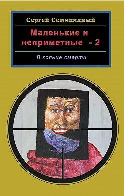Сергей Семипядный - Маленькие инеприметные – 2. Вкольце смерти