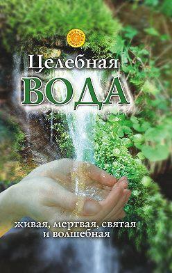 Лариса Мелик - Целебная вода: живая, мертвая, святая и волшебная