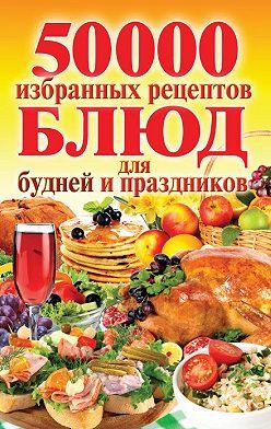 Неустановленный автор - 50 000 избранных рецептов блюд для будней и праздников