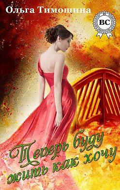 Ольга Тимошина - Теперь буду жить как хочу