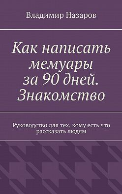 Владимир Назаров - Как написать мемуары за 90 дней. Знакомство. Руководство для тех, кому есть что рассказать людям