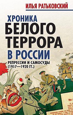 Илья Ратьковский - Хроника белого террора в России. Репрессии и самосуды (1917–1920гг.)