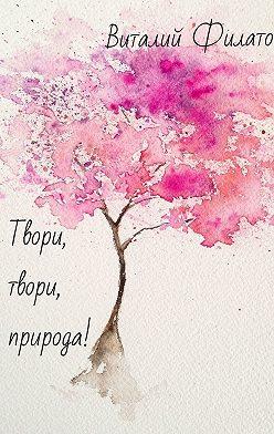 Виталий Филатов - Твори, твори, природа!