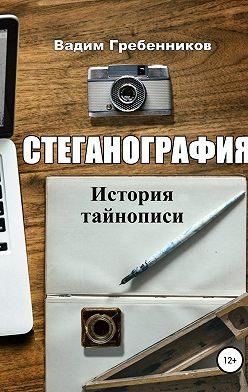 Вадим Гребенников - Стеганография. История тайнописи