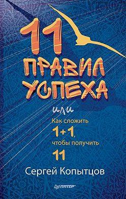 Сергей Копытцов - 11 правил успеха, или Как сложить 1+1, чтобы получить 11