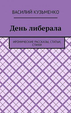 Василий Кузьменко - День либерала. Иронические рассказы, статьи, стихи