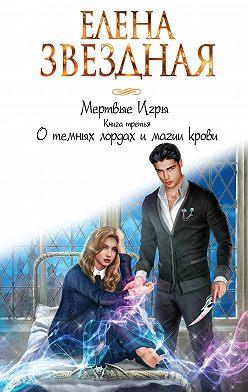 Елена Звездная - Мертвые Игры. Книга третья. О темных лордах и магии крови