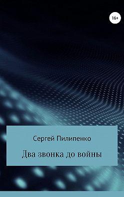 Сергей Пилипенко - Два звонка до войны