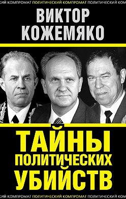 Виктор Кожемяко - Тайны политических убийств