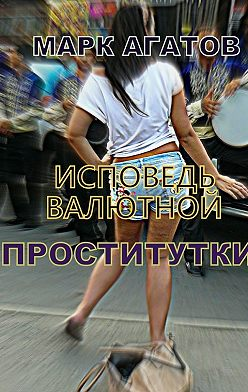 Марк Агатов - Исповедь валютной проститутки