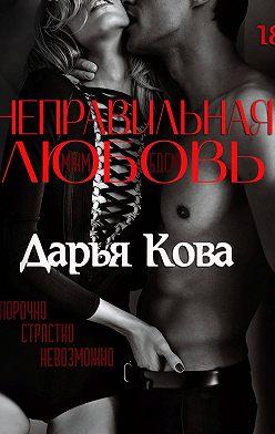 Дарья Кова - Неправильная любовь