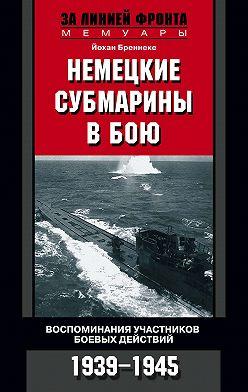Йохан Бреннеке - Немецкие субмарины в бою. Воспоминания участников боевых действий. 1939-1945