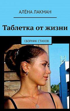 Алёна Лакман - Таблетка отжизни. Сборник стихов