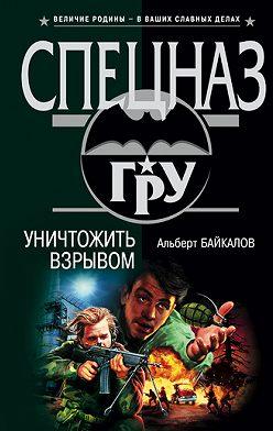 Альберт Байкалов - Уничтожить взрывом