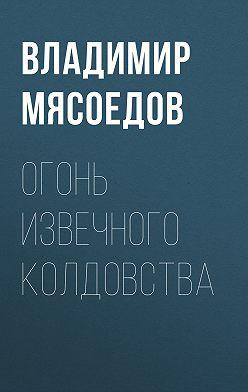 Владимир Мясоедов - Огонь извечного колдовства