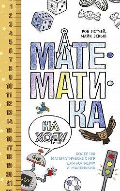 Роб Истуэй - Математика на ходу: Более 100 математических игр для больших и маленьких