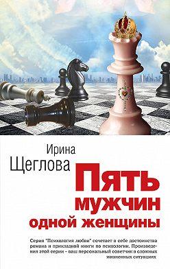 Ирина Щеглова - Пять мужчин одной женщины