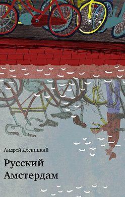 Андрей Десницкий - Русский Амстердам (сборник)