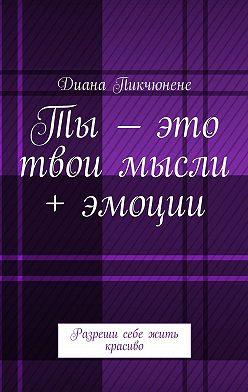 Диана Пикчюнене - Ты– это твои мысли + эмоции. Разреши себе жить красиво