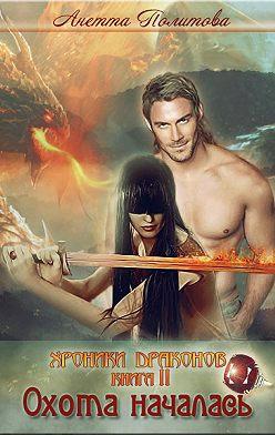 Анетта Политова - Хроники Драконов, книга 2: Охота началась