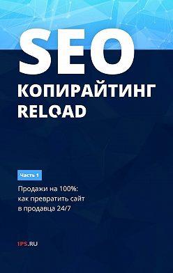 1PS.RU - SEO-копирайтинг. RELOAD. Часть 1. Продажи на 100%: как превратить сайт в продавца 24/7