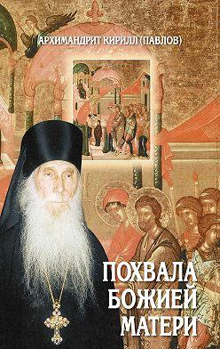 архимандрит Кирилл (Павлов) - Похвала Божией Матери. Проповеди