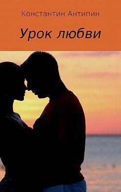 Константин Антипин - Урок любви