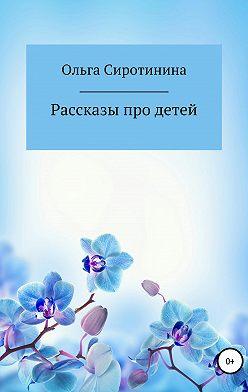 Ольга Сиротинина - Рассказы про детей