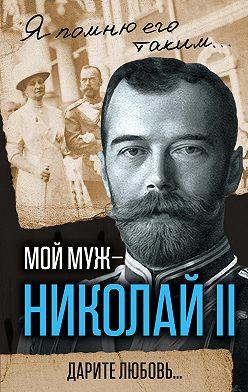Александра Романова - Мой муж – Николай II. Дарите любовь…