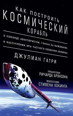 Джулиан Гатри - Как построить космический корабль. О команде авантюристов, гонках на выживание и наступлении эры частного освоения космоса