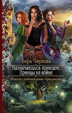 Вера Чиркова - Назначаешься принцем. Принцы на войне