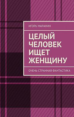 Игорь Маранин - Целый человек ищет женщину. Очень странная фантастика