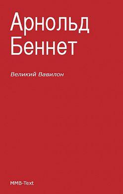 Арнольд Беннет - «Великий Вавилон»