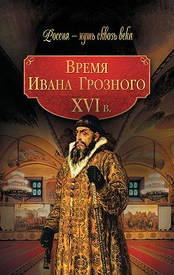 Коллектив авторов - Время Ивана Грозного. XVI в.