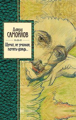 Давид Самойлов - Шумит, не умолкая, память-дождь…