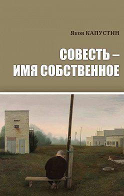 Яков Капустин - Совесть – имя собственное
