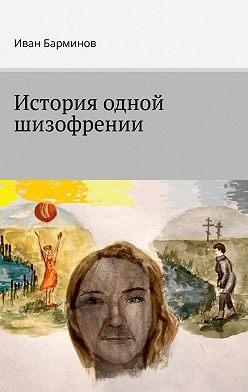 Иван Барминов - История одной шизофрении