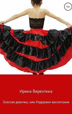 Ирина Верехтина - Золотая девочка, или Издержки воспитания