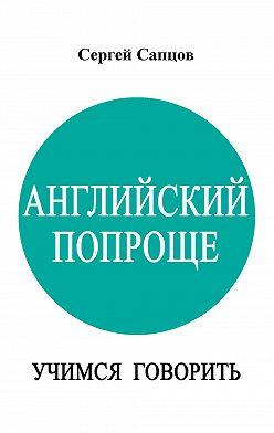 Сергей Сапцов - Английский попроще. Учимся говорить