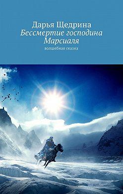 Дарья Щедрина - Бессмертие господина Марсиаля. Волшебная сказка