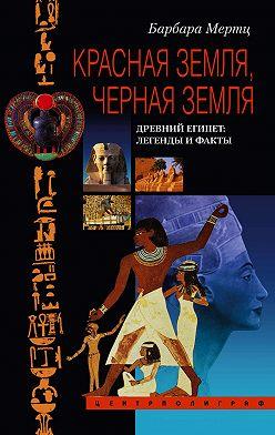 Барбара Мертц - Красная земля, Черная земля. Древний Египет: легенды и факты