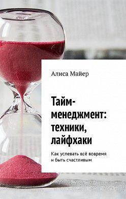 Алиса Майер - Тайм-менеджмент: техники, лайфхаки