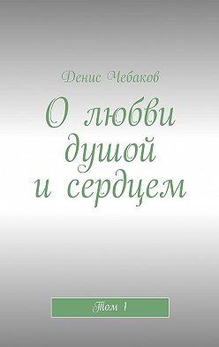Денис Чебаков - Олюбви душой исердцем. Том1